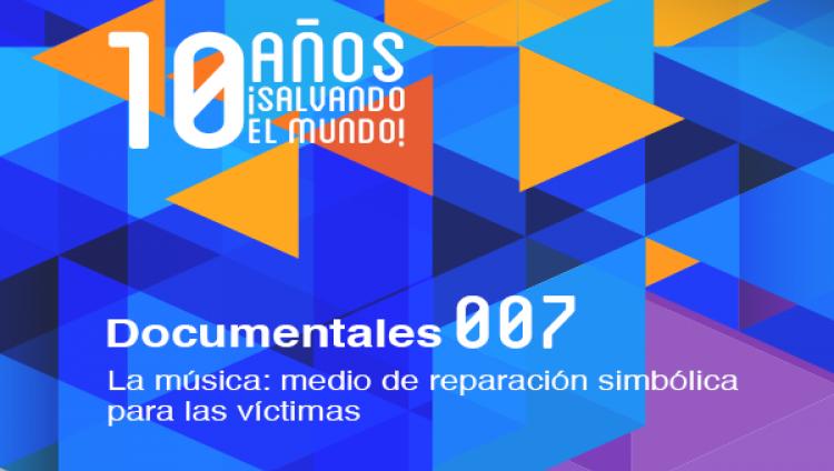 La música: medio de reparación simbólica para las víctimas (Documental 007)